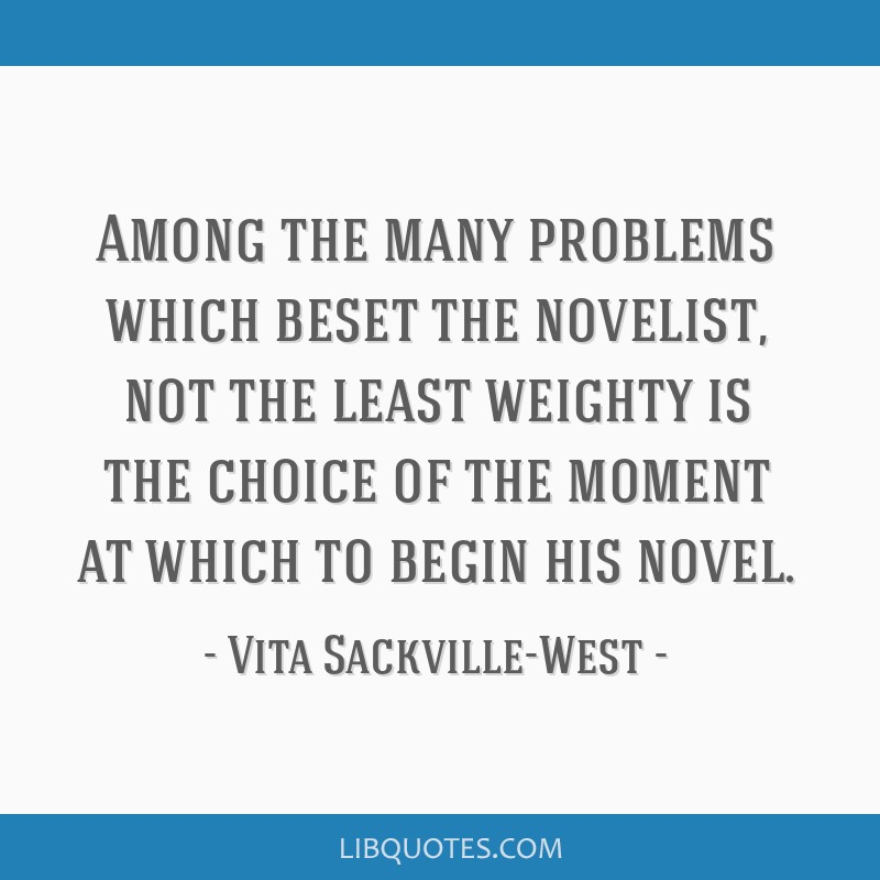 Among the many problems which beset the novelist, not the least weighty is the choice of the moment at which to begin his novel.