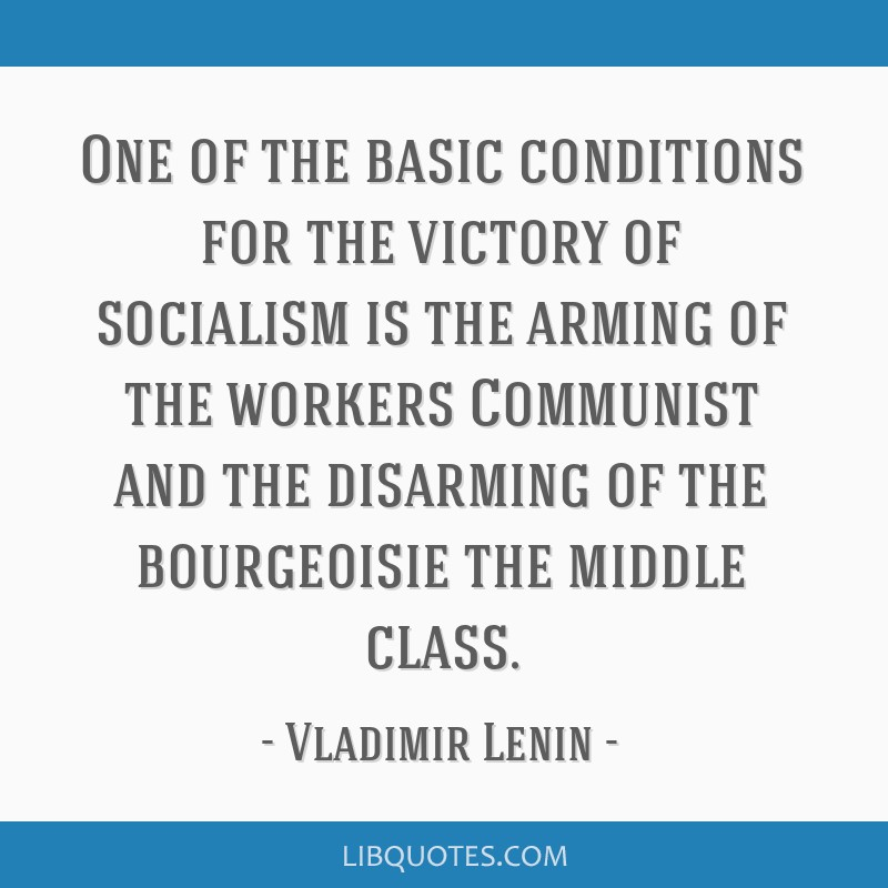 One of the basic conditions for the victory of socialism is the arming of the workers Communist and the disarming of the bourgeoisie the middle class.