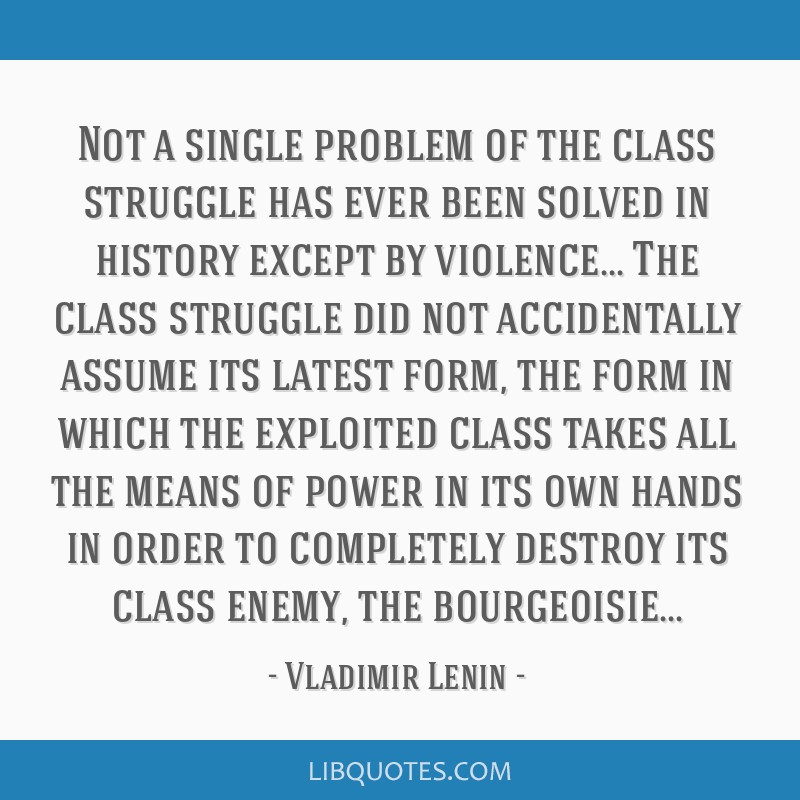 Not a single problem of the class struggle has ever been solved in history except by violence... The class struggle did not accidentally assume its...