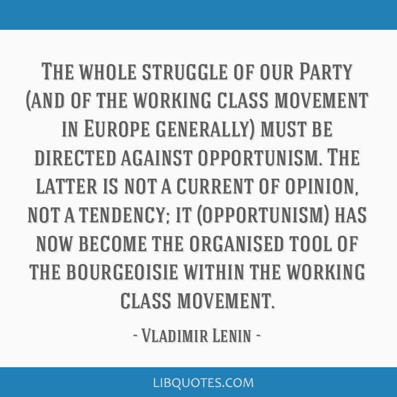 The whole struggle of our Party (and of the working class movement in Europe generally) must be directed against opportunism. The latter is not a...