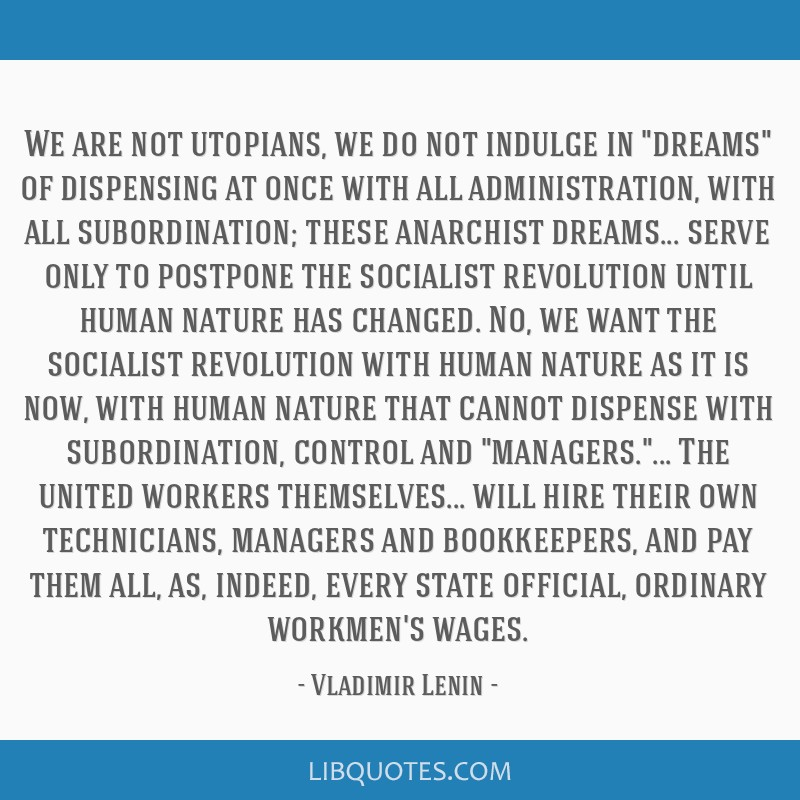 We are not utopians, we do not indulge in dreams of dispensing at once with all administration, with all subordination; these anarchist dreams......