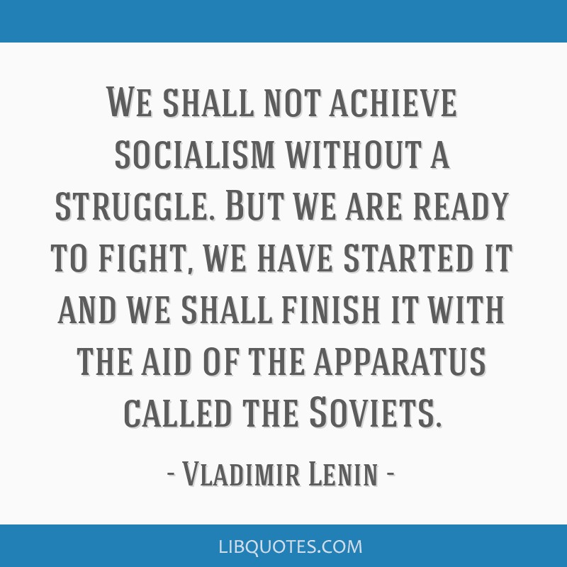 We shall not achieve socialism without a struggle. But we are ready to fight, we have started it and we shall finish it with the aid of the apparatus ...