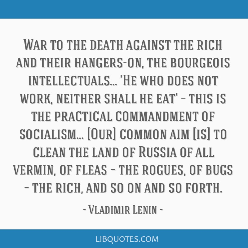 War to the death against the rich and their hangers-on, the bourgeois intellectuals... 'He who does not work, neither shall he eat' – this is the...