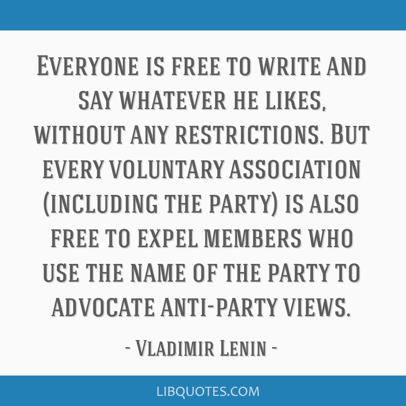 Everyone is free to write and say whatever he likes, without any restrictions. But every voluntary association (including the party) is also free to...