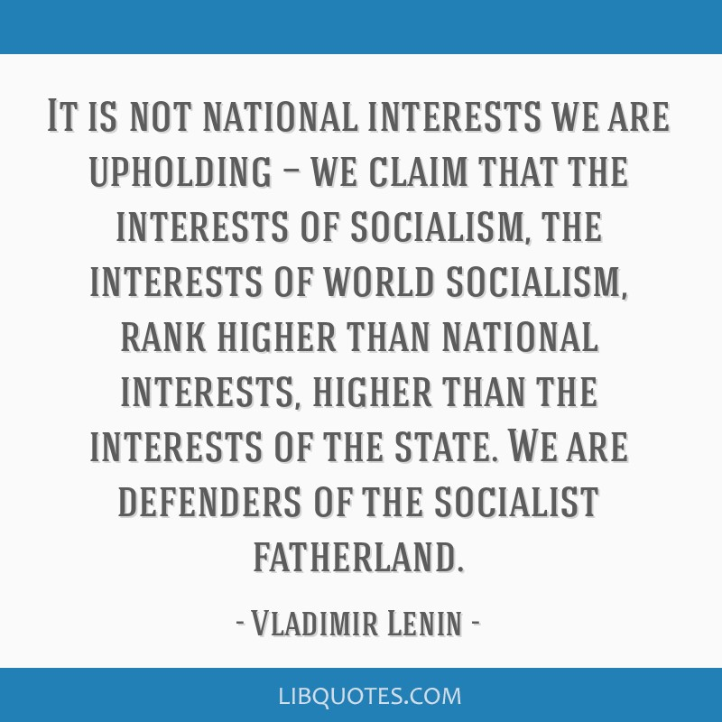 It is not national interests we are upholding — we claim that the interests of socialism, the interests of world socialism, rank higher than...