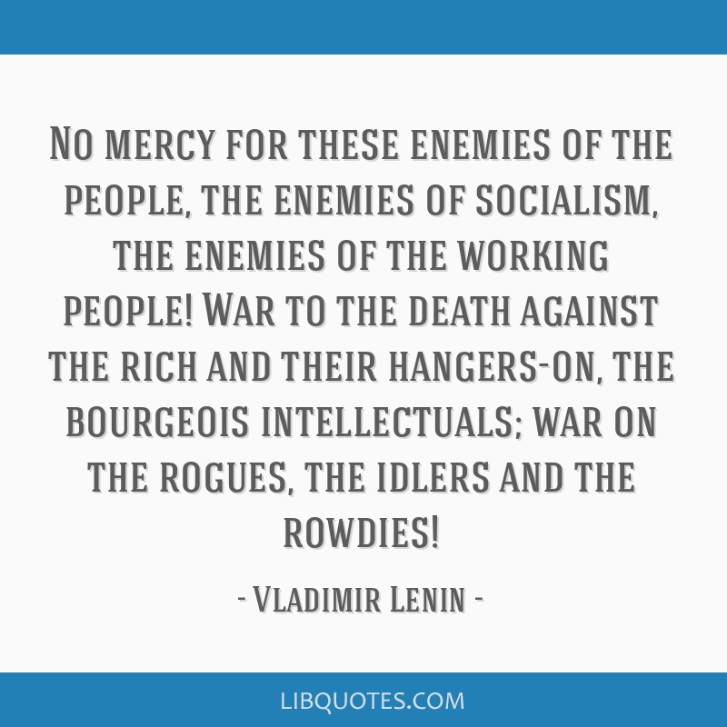 No mercy for these enemies of the people, the enemies of socialism, the enemies of the working people! War to the death against the rich and their...