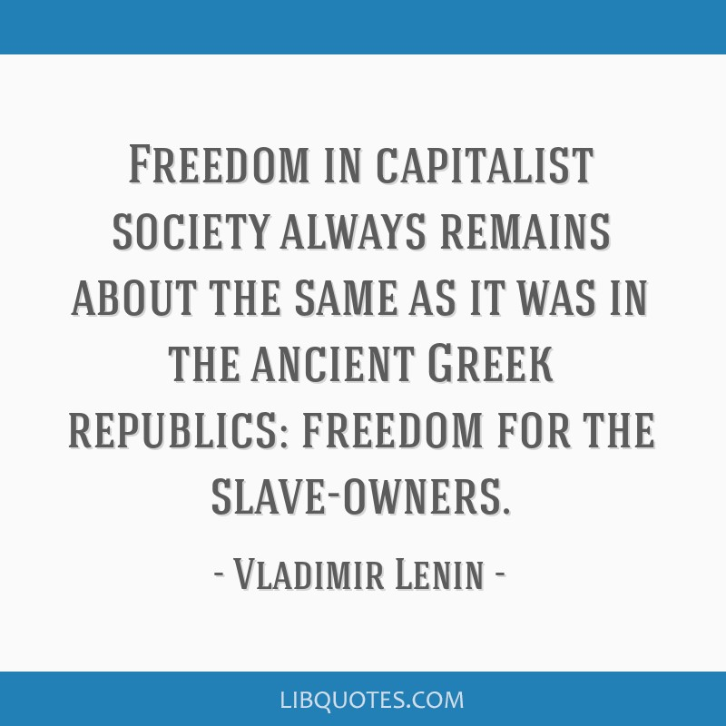 Freedom in capitalist society always remains about the same as it was in the ancient Greek republics: freedom for the slave-owners.