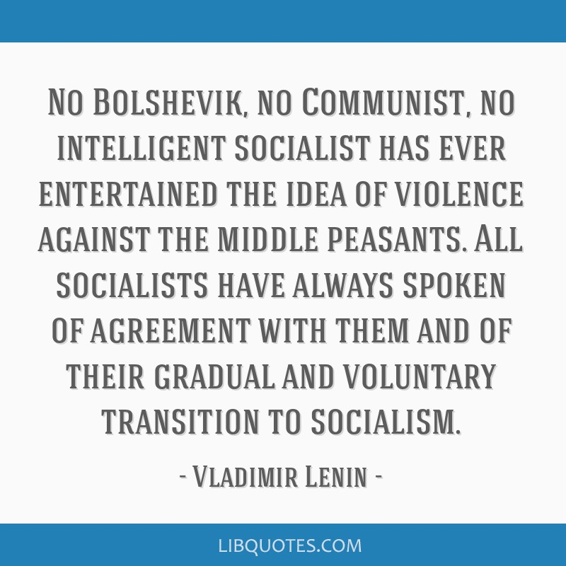 No Bolshevik, no Communist, no intelligent socialist has ever entertained the idea of violence against the middle peasants. All socialists have...