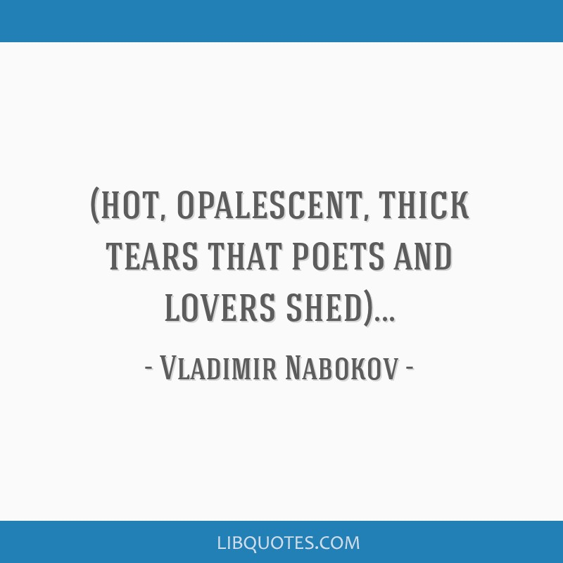 (hot, opalescent, thick tears that poets and lovers shed)...