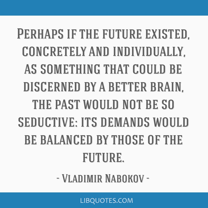 Perhaps if the future existed, concretely and individually, as something that could be discerned by a better brain, the past would not be so...
