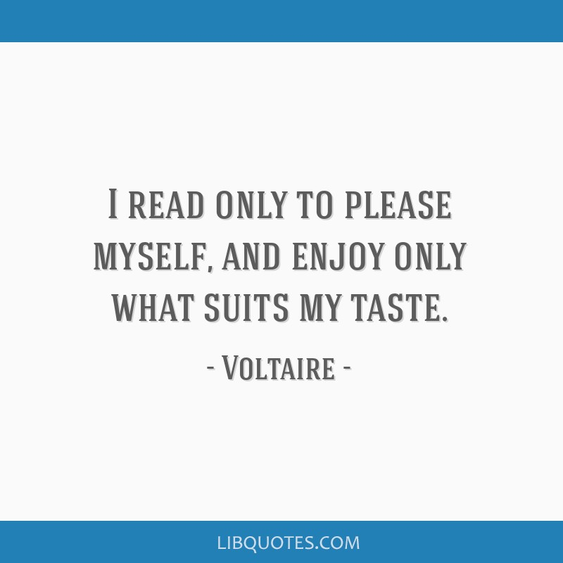 I read only to please myself, and enjoy only what suits my taste.