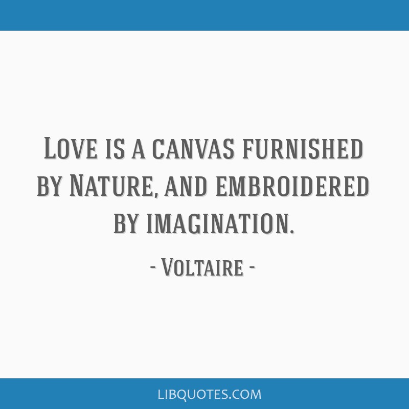 Love is a canvas furnished by Nature, and embroidered by imagination.