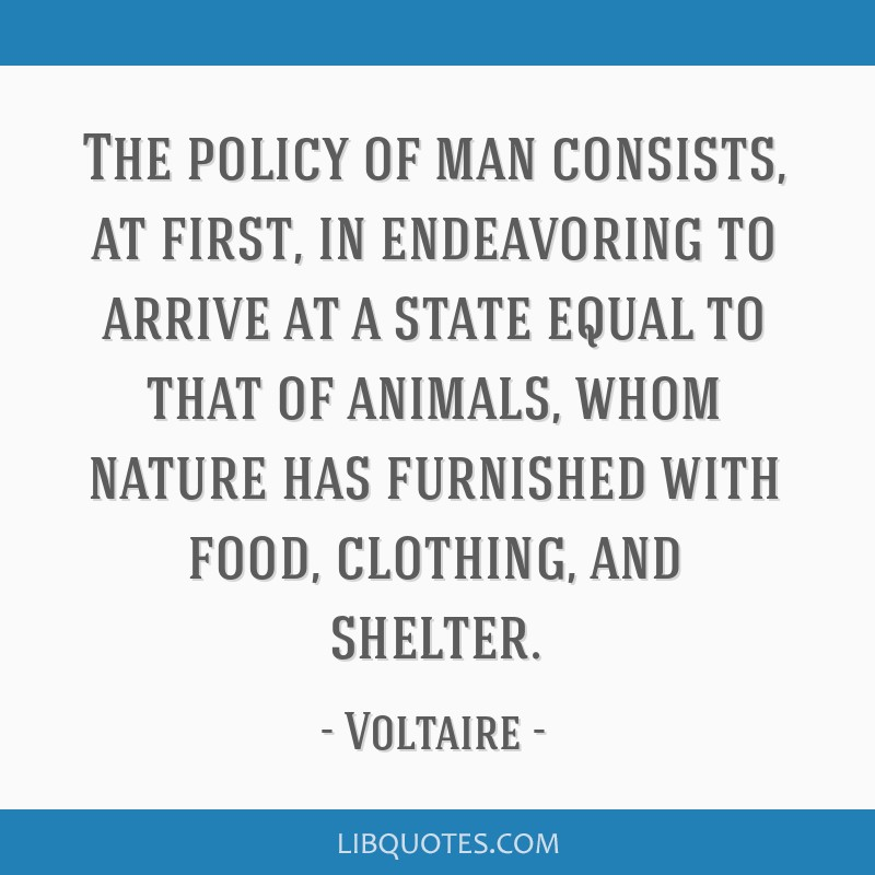 The policy of man consists, at first, in endeavoring to arrive at a state equal to that of animals, whom nature has furnished with food, clothing,...