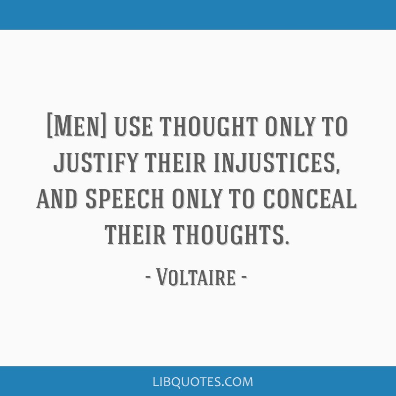 [Men] use thought only to justify their injustices, and speech only to conceal their thoughts.