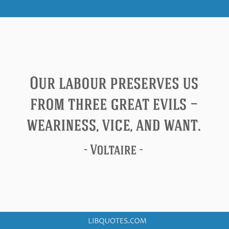 Our labour preserves us from three great evils — weariness, vice, and want.