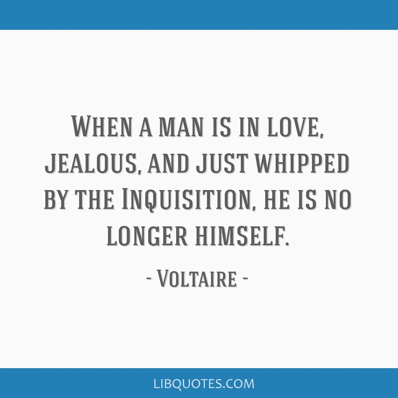 When a man is in love, jealous, and just whipped by the Inquisition, he is no longer himself.