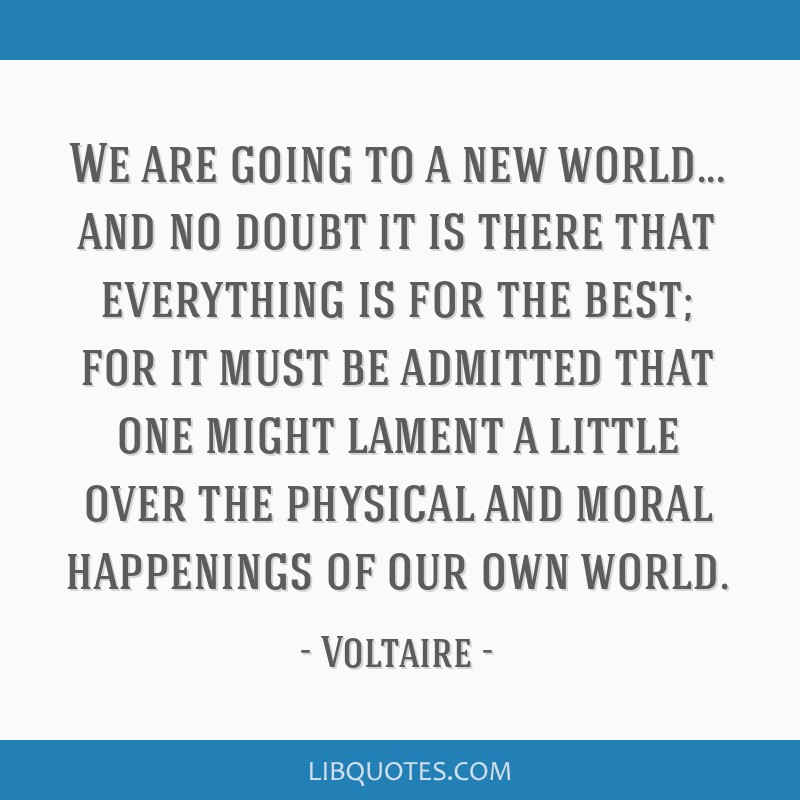 We are going to a new world... and no doubt it is there that everything is for the best; for it must be admitted that one might lament a little over...