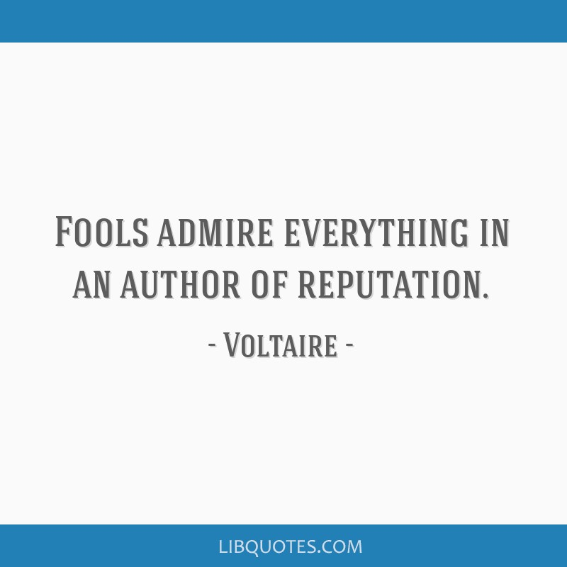 Fools admire everything in an author of reputation.