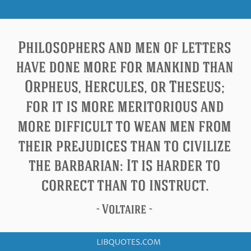 Philosophers and men of letters have done more for mankind than Orpheus, Hercules, or Theseus; for it is more meritorious and more difficult to wean...
