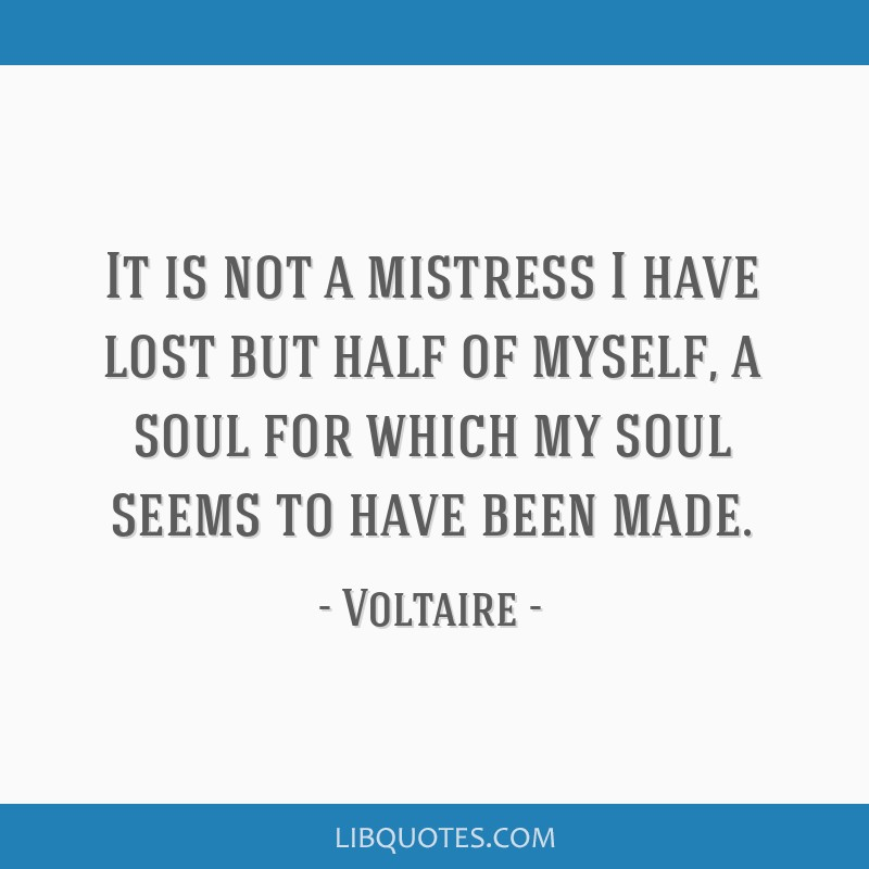 It is not a mistress I have lost but half of myself, a soul for which my soul seems to have been made.