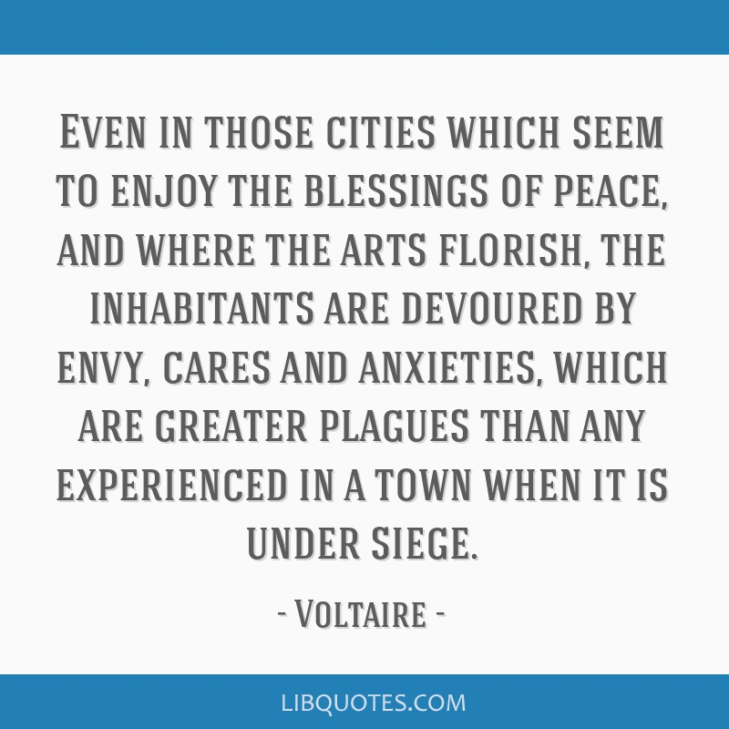 Even in those cities which seem to enjoy the blessings of peace, and where the arts florish, the inhabitants are devoured by envy, cares and...