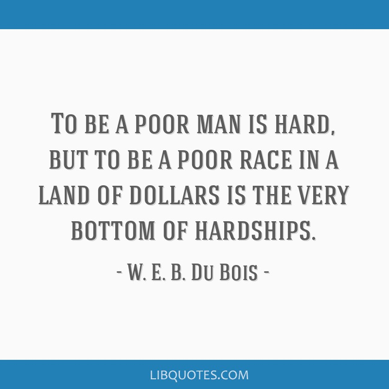 To be a poor man is hard, but to be a poor race in a land of dollars is the very bottom of hardships.