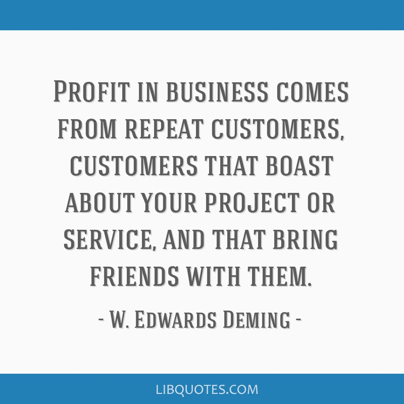 Profit in business comes from repeat customers, customers that boast about your project or service, and that bring friends with them.