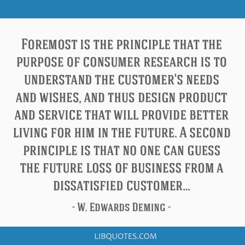 Foremost is the principle that the purpose of consumer research is to understand the customer's needs and wishes, and thus design product and service ...