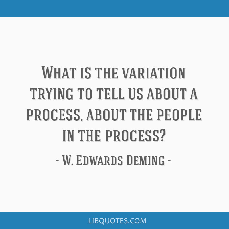 What is the variation trying to tell us about a process, about the people in the process?