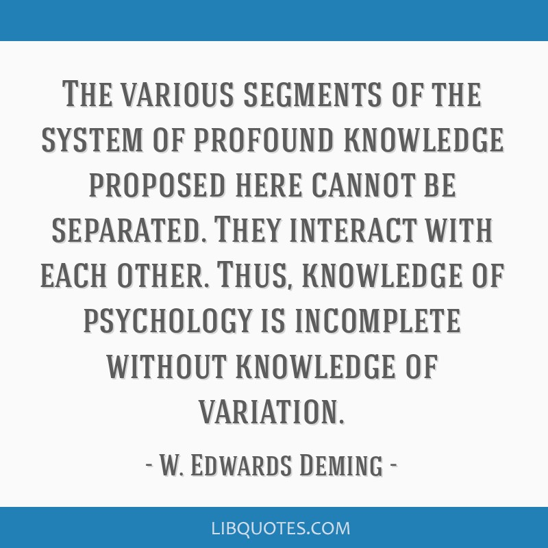 The various segments of the system of profound knowledge proposed here cannot be separated. They interact with each other. Thus, knowledge of...