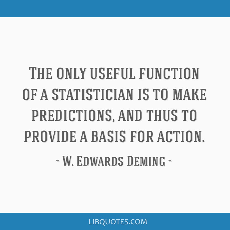 The only useful function of a statistician is to make predictions, and thus to provide a basis for action.