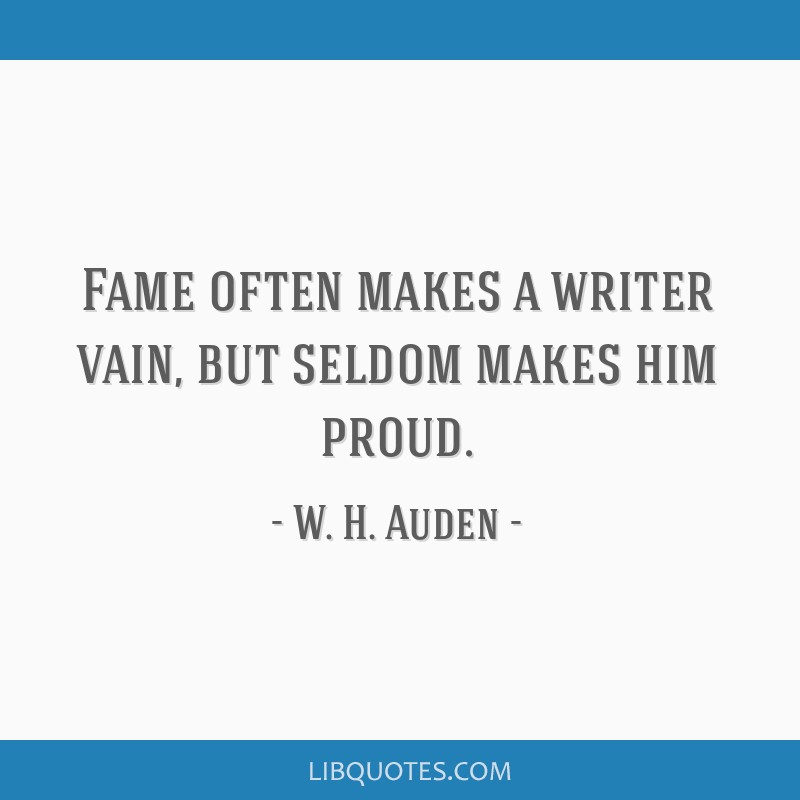 Fame often makes a writer vain, but seldom makes him proud.