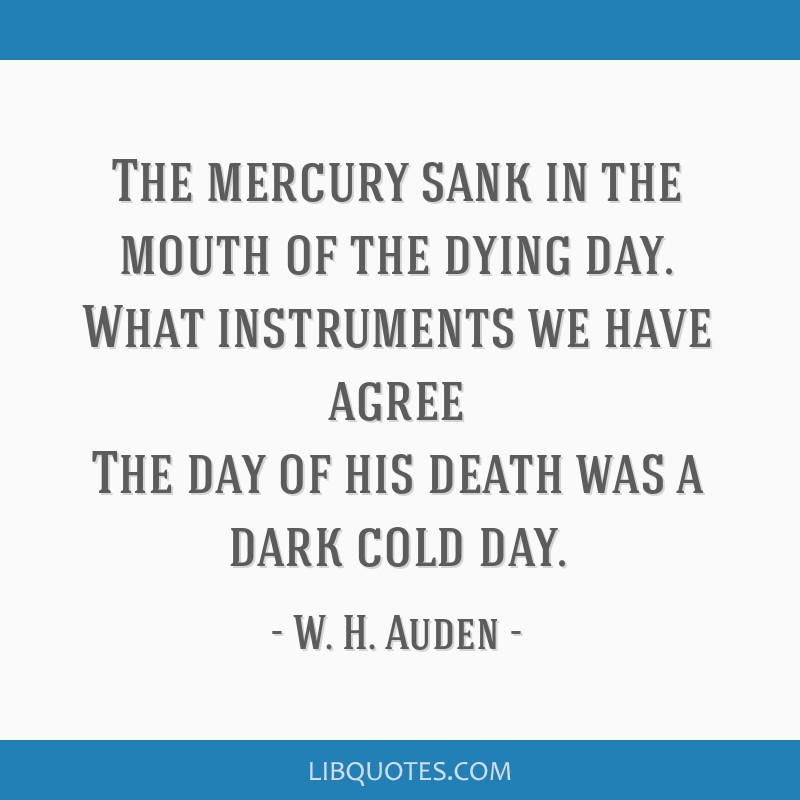 The mercury sank in the mouth of the dying day. What instruments we have agree The day of his death was a dark cold day.