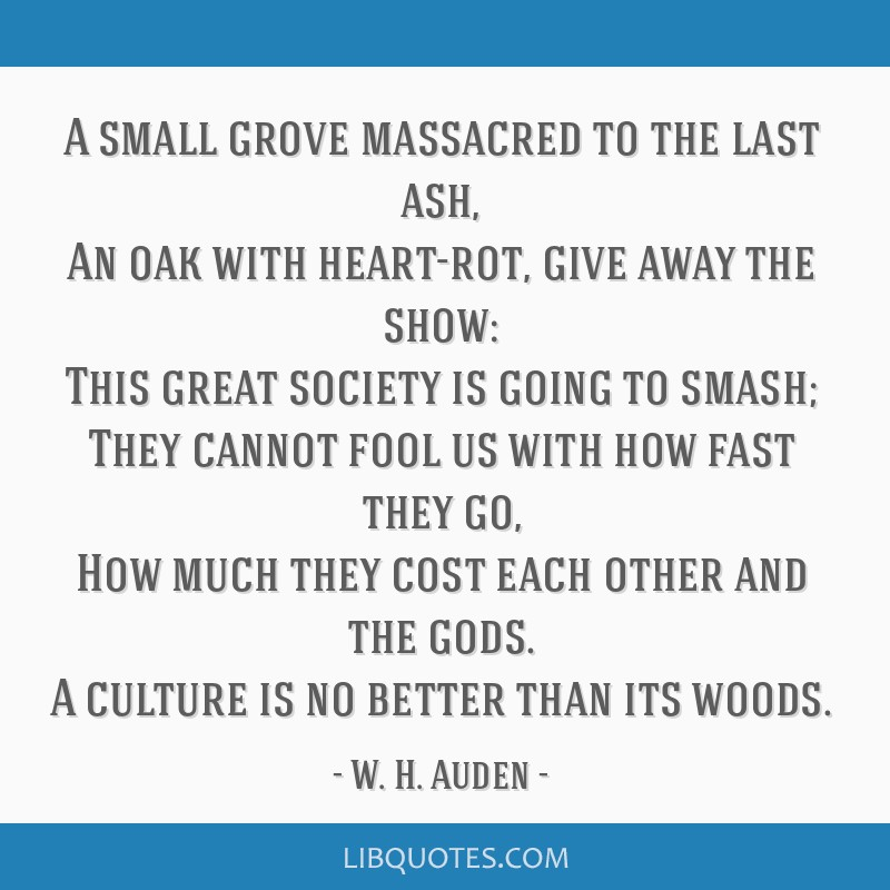 A small grove massacred to the last ash, An oak with heart-rot, give away the show: This great society is going to smash; They cannot fool us with...