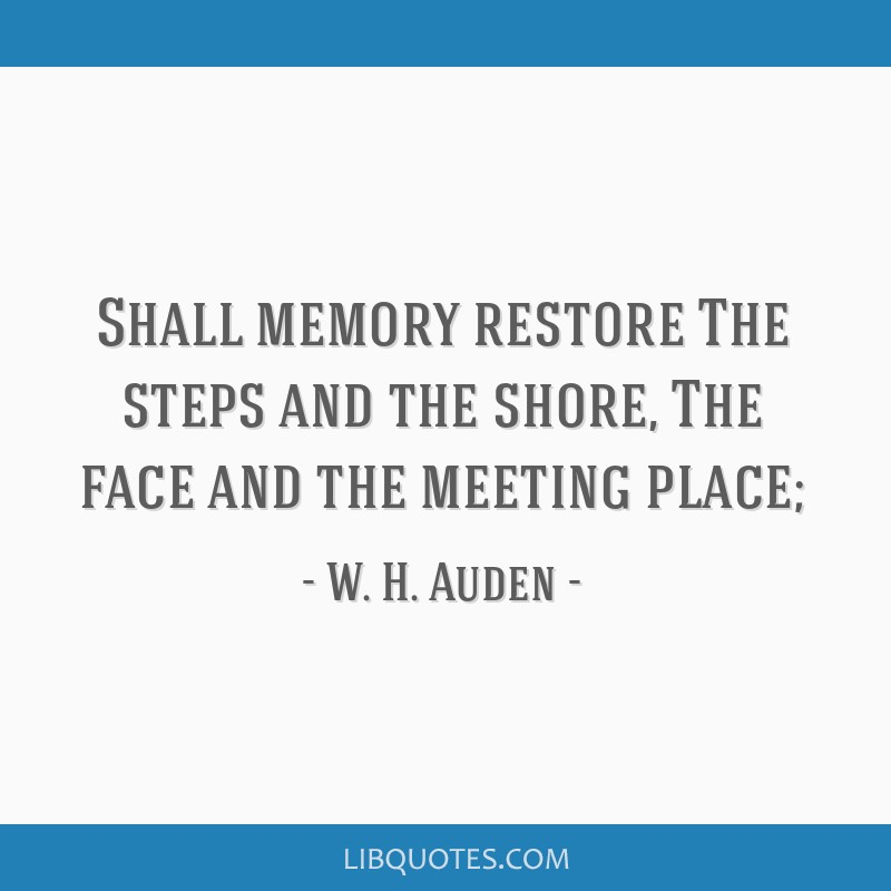 Shall memory restore The steps and the shore, The face and the meeting place;