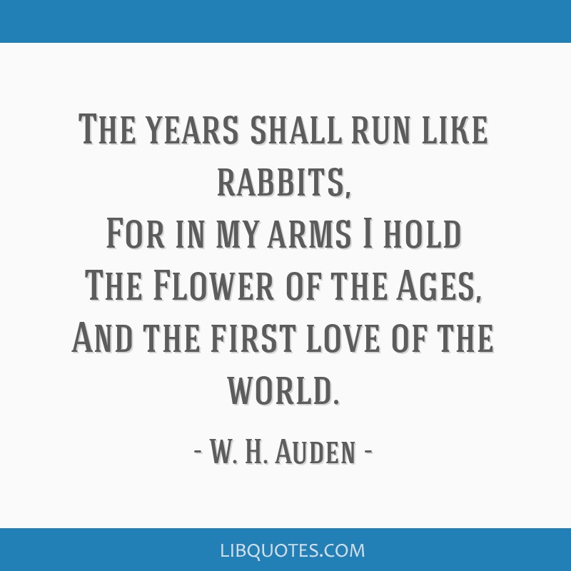 The years shall run like rabbits, For in my arms I hold The Flower of the Ages, And the first love of the world.