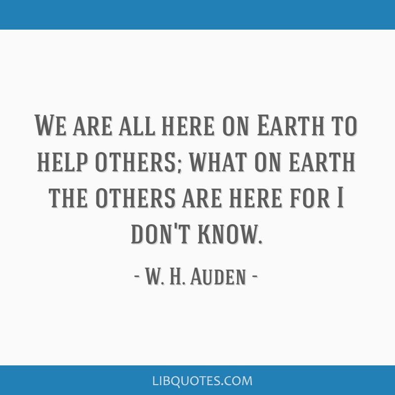 We are all here on Earth to help others; what on earth the others are here for I don't know.