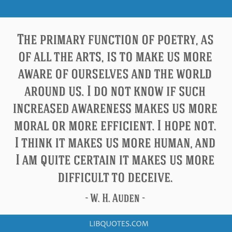 The primary function of poetry, as of all the arts, is to make us more aware of ourselves and the world around us. I do not know if such increased...