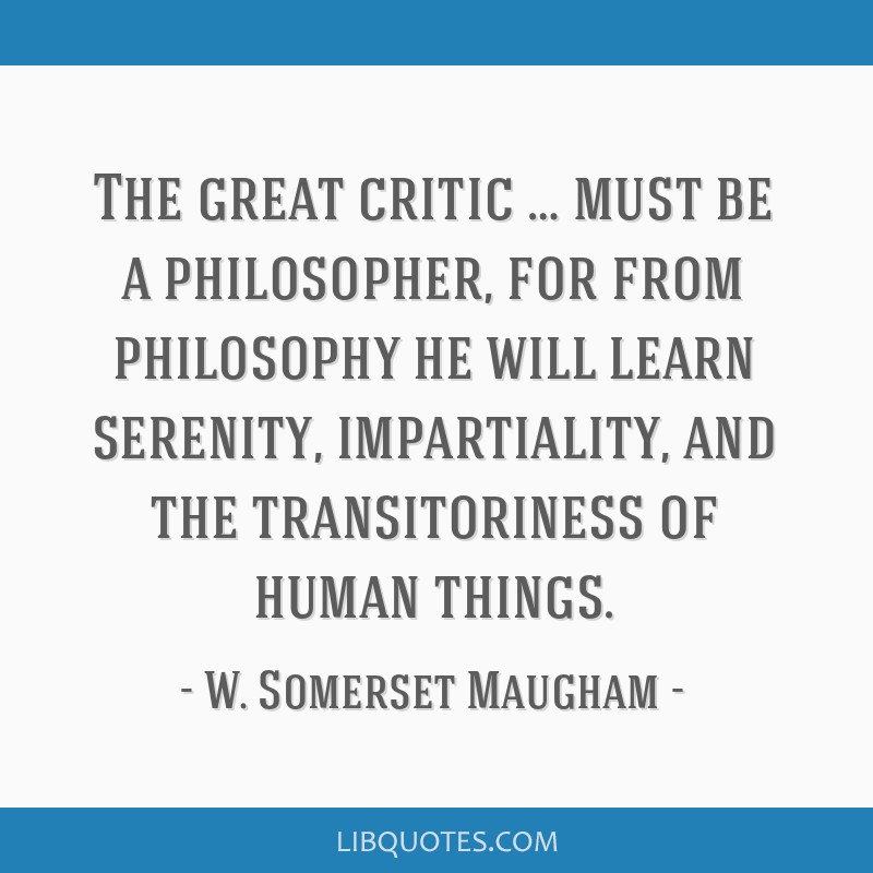 The great critic … must be a philosopher, for from philosophy he will learn serenity, impartiality, and the transitoriness of human things.