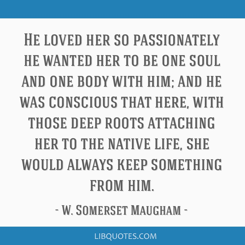 He loved her so passionately he wanted her to be one soul and one body with him; and he was conscious that here, with those deep roots attaching her...