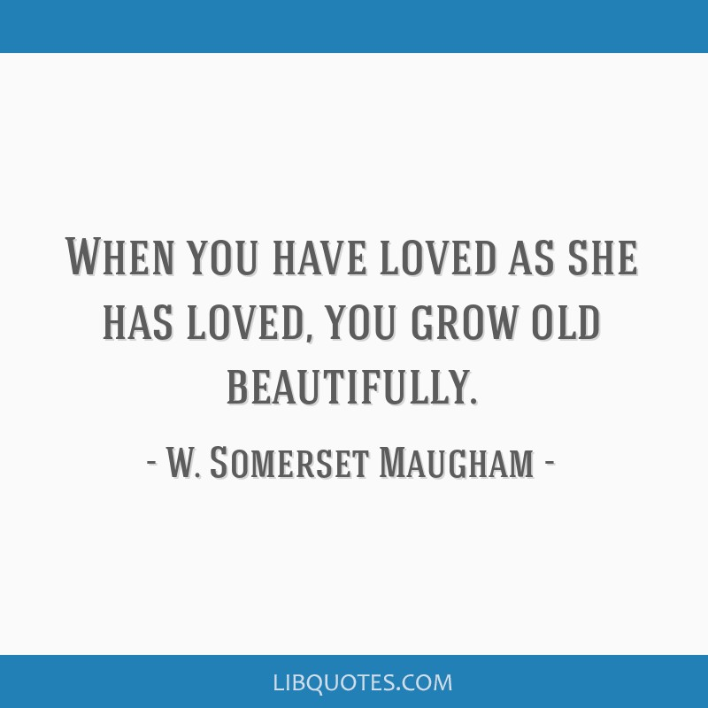 When you have loved as she has loved, you grow old beautifully.