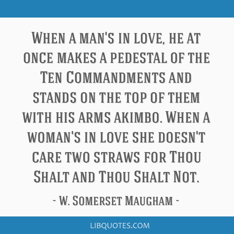 When a man's in love, he at once makes a pedestal of the Ten Commandments and stands on the top of them with his arms akimbo. When a woman's in love...