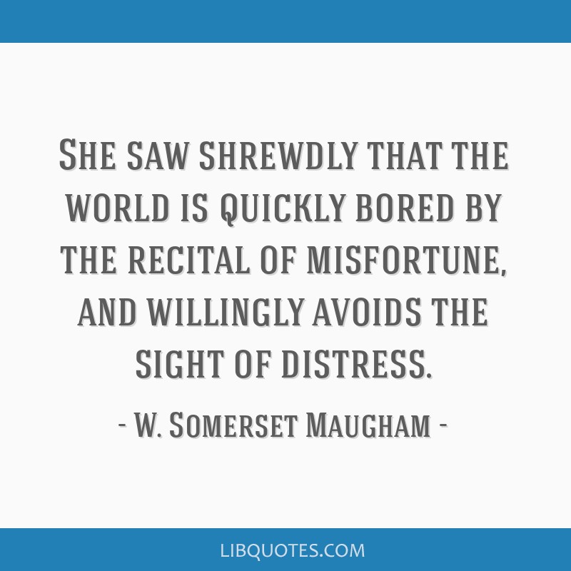 She saw shrewdly that the world is quickly bored by the recital of misfortune, and willingly avoids the sight of distress.