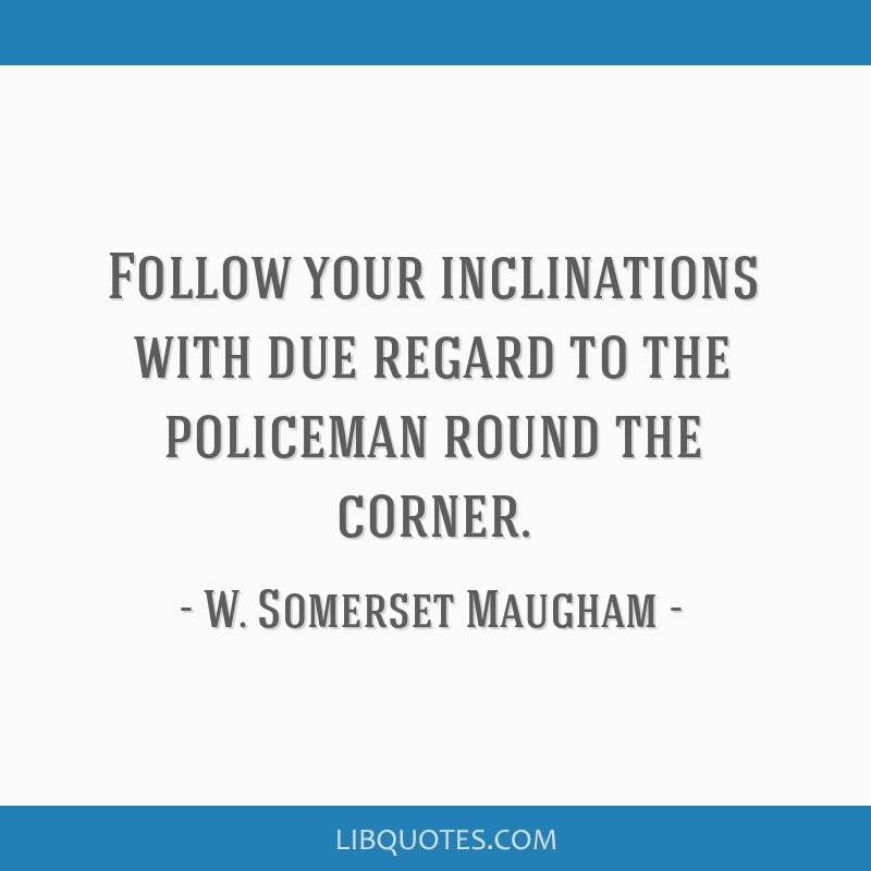 Follow your inclinations with due regard to the policeman round the corner.