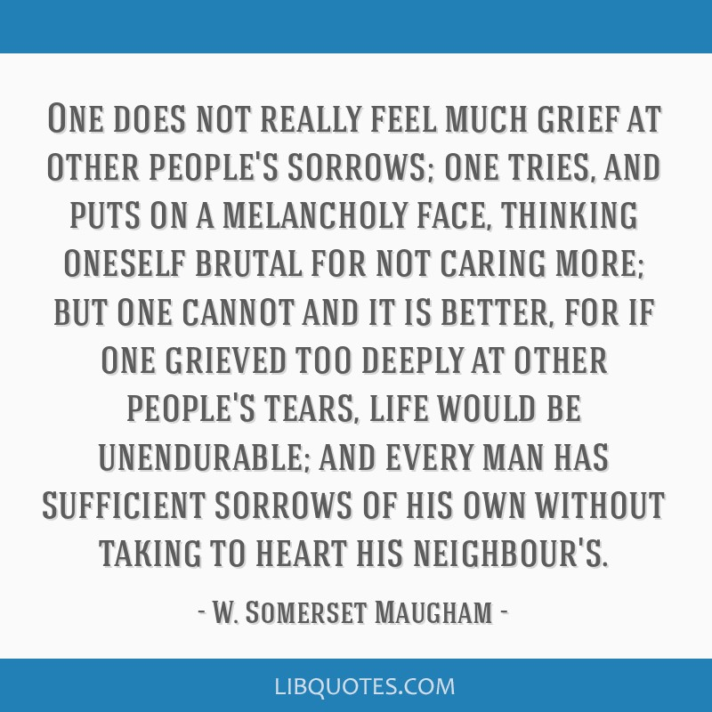 One does not really feel much grief at other people's sorrows; one tries, and puts on a melancholy face, thinking oneself brutal for not caring more; ...