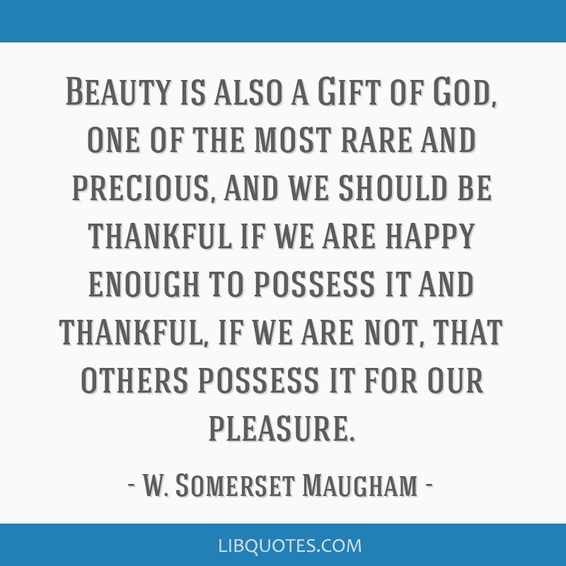 Beauty is also a Gift of God, one of the most rare and precious, and we should be thankful if we are happy enough to possess it and thankful, if we...