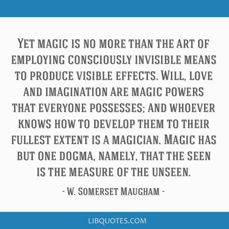 Yet magic is no more than the art of employing consciously invisible means to produce visible effects. Will, love and imagination are magic powers...
