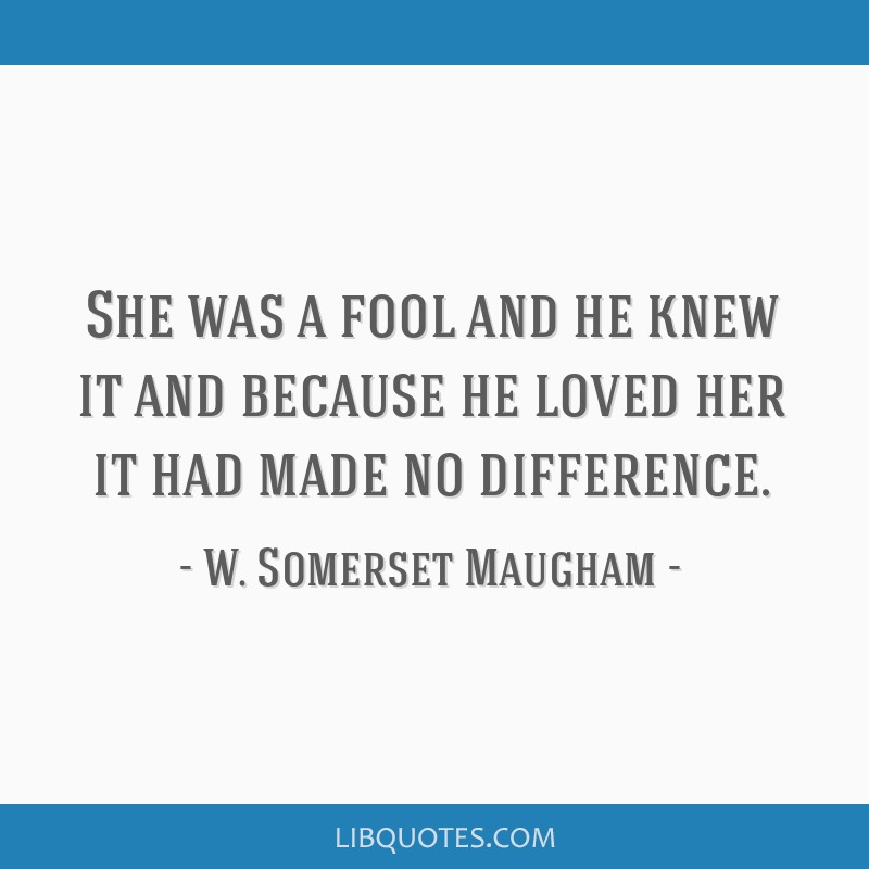 She was a fool and he knew it and because he loved her it had made no difference.