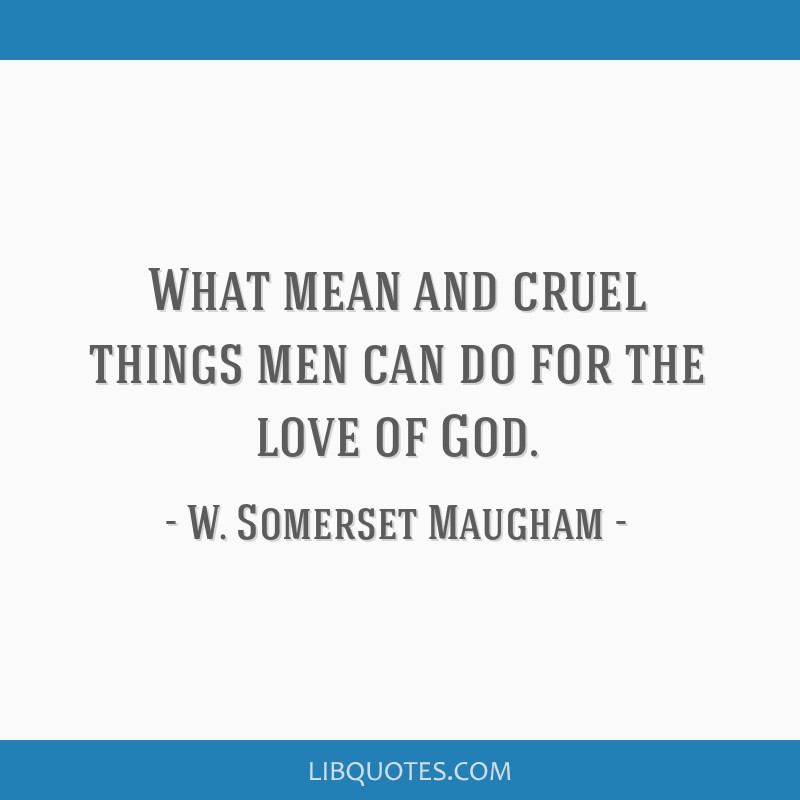 What mean and cruel things men can do for the love of God.