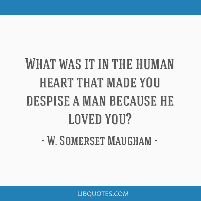What was it in the human heart that made you despise a man because he loved you?